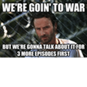 Funny, Memes, and Walking Dead: WERE GO  IN'TO WAR  BUT WE'RE GONNA TALK ABOUT IT FOR  3 MORE EPISODES FIRST funny-walking-dead-memes-1 - Roblox
