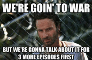 Memes, The Walking Dead, and Walking Dead: WE'RE GOIN' TOWAR  BUT WE RE GONNA TALK ABOUT IT FOR  3 MORE EPISODES FIRST The 21 Funniest The Walking Dead Memes Ever (GALLERY)