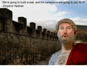 """History, Build A, and Believe: """"We're going to build a wall, and the barbarians are going to pay for it!""""  - Emperor Hadrian 'I will build a great wall - and nobody builds walls better than me, believe me.'"""