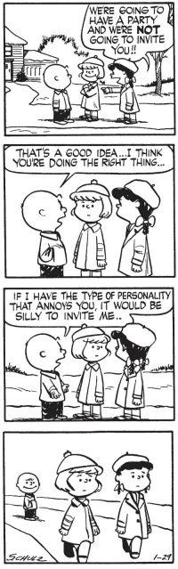 "<p><a href=""http://ray-winters-sings.tumblr.com/post/166576108480/gameraboy1-peanuts-january-29-1954"" class=""tumblr_blog"">ray-winters-sings</a>:</p><blockquote> <p><a href=""https://gameraboy1.tumblr.com/post/166237514521/peanuts-january-29-1954"" class=""tumblr_blog"">gameraboy1</a>:</p> <blockquote><p><i>Peanuts</i>, January 29, 1954</p></blockquote> <figure data-orig-height=""164"" data-orig-width=""200""><img src=""https://78.media.tumblr.com/05dd73afabbc49208b27e12a2e258366/tumblr_inline_oy30oibKQk1sy2mr0_540.png"" data-orig-height=""164"" data-orig-width=""200""/></figure></blockquote>: WERE GOING TO  HAVE A PARTY  AND WERE NOT  GOING TO INVITE   THATS A GOOD IDEA .I THINK  YOU'RE DOING THE RIGHT THING...   IF I HAVE THE TYPE OF PERSONALITY  THAT ANNOYS YOU, IT WOULD BE  SILLY TO INVITE ME. <p><a href=""http://ray-winters-sings.tumblr.com/post/166576108480/gameraboy1-peanuts-january-29-1954"" class=""tumblr_blog"">ray-winters-sings</a>:</p><blockquote> <p><a href=""https://gameraboy1.tumblr.com/post/166237514521/peanuts-january-29-1954"" class=""tumblr_blog"">gameraboy1</a>:</p> <blockquote><p><i>Peanuts</i>, January 29, 1954</p></blockquote> <figure data-orig-height=""164"" data-orig-width=""200""><img src=""https://78.media.tumblr.com/05dd73afabbc49208b27e12a2e258366/tumblr_inline_oy30oibKQk1sy2mr0_540.png"" data-orig-height=""164"" data-orig-width=""200""/></figure></blockquote>"