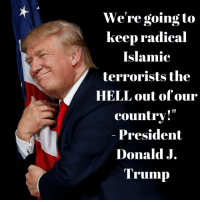 "Trump, Hell, and President: We're going to  keep radical  Islamic  terrorists the  HELL out of our  country!""  President  Donald J.  Trump Donald J. Trump is RIGHT!"