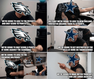 Live look in at the battle for the NFC East... https://t.co/SB34ce6yfU: WE'RE GOING TO LOSE TO THE PATRIOTS  AND ONLY SCORE 10 POINTS!  OH YEAH? WE'RE GOING TO LOSE TO NEW ENGLAND  EVEN AFTER HOLDING THEM TO 13 POINTS  WE'RE GOING TO ONLY SCORE 9 POINTS  AT HOME AGAINST THE SEAHAWKS  WE'RE GOING TO GET DESTROYED BY THE  BILLS AT HOME ON THANKSGIVING!  WE'RE GOING TO LOSE TO THE  FREAKING DOLPHINS!  WERE GOING TO MAKE MITCH TRUBISKY  LOOK LIKE LAMAR JACKSON! Live look in at the battle for the NFC East... https://t.co/SB34ce6yfU