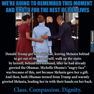 """Donald Trump, Trump, and Husband: WE'RE GOING TO REMEMBER THIS MOMENT  AND PHOTO FOR THE REST OFOURLIVES  Donald Trump got out ofhis car, leaving Melania behind  to get out of the ear herself, walk up the stairs  by herself, behind her husband, after he had already  greeted the Obamas. Michelle Obama's """"angry face""""  was because of this, not because Melania gave her a gift.  And then, both Obamas turned from Trump and warmly  greeted Melania, leading her in with their hands on her back.  Class. Compassion. Dignity."""