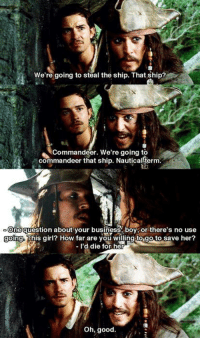Memes, Pirates, and Pirate: We're going to steal the ship. That ship?  Commandeer. We're going to  commandeer that ship. Nautical term  ne question about your business boy or there's no use  ing-This girl? How far are you willing to go to save her?  d die for her  Oh, good. Pirates of the Caribbean