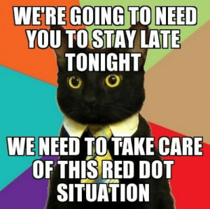 25 Business Cat Memes #sayingimages #businesscatmemes #businesscat #memes #funnymemes: WE'RE GOING TONEED  YOU TO STAY LATE  TONIGHT  O  WE NEED TO TAKE CARE  OF THIS RED DOT  SITUATION 25 Business Cat Memes #sayingimages #businesscatmemes #businesscat #memes #funnymemes