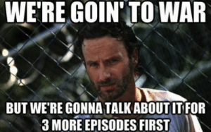 Funny, Memes, and Walking Dead: WE'RE GOIN'TO WAR  BUT WE'RE GONNA TALK ABOUT IT FOR  3 MORE EPISODES FIRST 35 Funny Walking Dead Memes That Make A Zombie Apocalypse Worth It