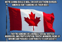 American: WERE GONNA BUILDAWALLONOURSOUTHERN BORDER.  AMERICA ISNTSENDINGUSTHEIR BEST  THEY RESENDING USLIBERALS.SOCIALJUSTICE  WARRIORS, AND PARTICIPATIONITROPHYWINNERS, NONE OF  WHOM CAN POSSIBLY CONTRIBUTE TO OUR SOCIETY