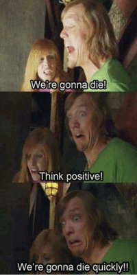 Funny, Think, and Dying: Were gonna die!  Think positive!  We're gonna die quickly! Positivity