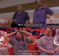 Fuck You, Yeah, and Fuck: We're gonna fuck you up  Yeah, well, that's just, like,  your opinion, man. The Big Lebowski