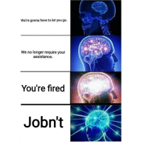 Trendy, You, and Youre: We're gonna have to let you go.  We no longer require your  assistance.  You're fired  Jobn't sjdgrdjdddshdd