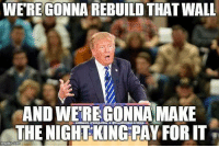 For once I agree with Donald Trump! 😂 https://t.co/4dn1gpqq80: WERE GONNA REBUILD THAT WALL  AND WEREGONNA MAKE  THE NIGHT KING PAY FOR IT  uonardjarump.con restDoGeurump For once I agree with Donald Trump! 😂 https://t.co/4dn1gpqq80
