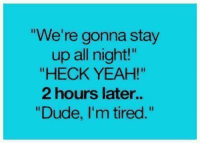 "Dude, Funny, and Yeah: We're gonna stay  up all night""  ""HECK YEAH!""  2 hours later..  ""Dude, I'm tired."""