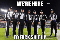 NFL Referees Be Like..: WE'RE HERE  10  TO FUCK SHIT UP NFL Referees Be Like..