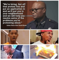 "Enough is enough! I have had it with these motherfuckin' anti-BLM grandma memes on my motherfuckin' Facebook feed!: ""We're hiring. Get off  that protest line and  put an application in  and we'll put you in  your neighborhood  and we will help you  resolve some of the  problems you're  protesting about.""  Dallas Police Chief David Brown Enough is enough! I have had it with these motherfuckin' anti-BLM grandma memes on my motherfuckin' Facebook feed!"