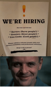 Hello Clarice.: WE'RE HIRING  Part-time and Full-time  * Servers: (Serve people!) *  Greeters: (Greet people!) *  * Line Cooks: (Cook people!) *  FOOD  se submit a relevant resume with your  availability and professional references.  Plea  Drop it off in person! Hello Clarice.