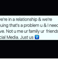 Memes, 🤖, and Media: we're in a relationship & we're  uing that's a problem u & l neec  we. Not u me ur family ur friends  cial Media. Just us 2