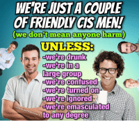 Confused, Drunk, and Mean: WE'RE JUST A COUPLE  OFFRIENDLYCIS MEN  (  we don't mean anvone harm  )  UNLESS:  -we re drunk  -were in a  large group  welre Confused  wetre ignored  to any degree  (f  erwe re emasculated