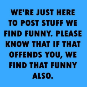 You have been warned.: WE'RE JUST HERE  TO POST STUFF WE  FIND FUNNY. PLEASE  KNOW THAT IF THAT  OFFENDS YOU, WE  FIND THAT FUNNY  ALSO. You have been warned.
