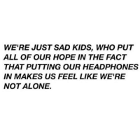 Being Alone, Headphones, and Kids: WE'RE JUST SAD KIDS, WHO PUT  ALL OF OUR HOPE IN THE FACT  THAT PUTTING OUR HEADPHONES  IN MAKES US FEEL LIKE WE'RE  NOT ALONE.