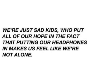 Headphones: WE'RE JUST SAD KIDS, WHO PUT  ALL OF OUR HOPE IN THE FACT  THAT PUTTING OUR HEADPHONES  IN MAKES US FEEL LIKE WE'RE  NOT ALONE.
