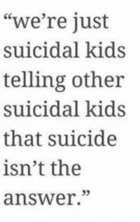 "- Trainwreck: ""we're just  suicidal kids  telling other  suicidal kids  that suicide  isn't the  answer."" - Trainwreck"