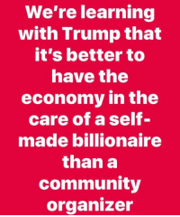 Community, Memes, and Trump: We're learning  with Trump that  it's better to  nave the  economy in the  care of a self-  made billionaire  than a  community  organizer Yep!