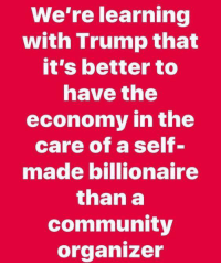 Community, Memes, and Run: We're learning  with Trump that  it's better to  nave the  economy in the  care of a self-  made billionaire  than a  community  organizer If you've never run a business how can you understand how the economy really works?