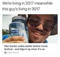 Genius: We're living in 2017 meanwhile  this guy's living in 3017  @dabmoms  alger  Man buries vodka weeks before music  festival - and digs it up when it's on  Daily Mirror Genius
