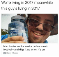 Genius (facebook.com/festivalprotips): We're living in 2017 meanwhile  this guy's living in 3017  @dabmoms  nalgen  Man buries vodka weeks before music  festival - and digs it up when it's on  Daily Mirror Genius (facebook.com/festivalprotips)