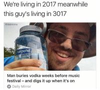 Genius @dabmoms: We're living in 2017 meanwhile  this guy's living in 3017  @dabmoms  en  Man buries vodka weeks before musio  festival - and digs it up when it's on  Daily Mirror Genius @dabmoms
