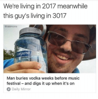 🤣This guy is a genius Cr @dabmoms: We're living in 2017 meanwhile  this guy's living in 3017  @dabmoms  en  Man buries vodka weeks before music  festival and digs it up when it's on  Daily Mirror 🤣This guy is a genius Cr @dabmoms