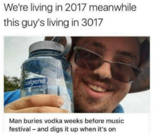 The hero: We're living in 2017 meanwhile  this guy's living in 3017  ene  Man buries vodka weeks before music  festival - and digs it up when it's on The hero