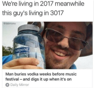 Living In 3017: We're living in 2017 meanwhile  this guy's living in 3017  @dabmoms  algene  buries vodka weeks before music  Man  festival and digs it up when it's on  Daily Mirror