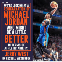 Memes, Michael Jordan, and Russell Westbrook: WE'RE LOOKING AT A  REINCARNATION OF  MICHAEL  JORDAN  WHO MIGHT  BE A LITTLE  BETTER  IN TERMS OF  ATHLETIC ABILITY  JERRY WEST  ON RUSSELL WESTBROOK  HIT THE JUMP A comparison to Michael Jordan? Russell Westbrook earns high praise from The Logo.