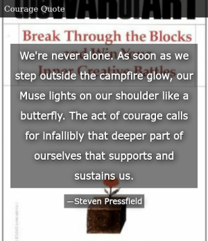 SIZZLE: We're never alone. As soon as we step outside the campfire glow, our Muse lights on our shoulder like a butterfly. The act of courage calls for infallibly that deeper part of ourselves that supports and sustains us.
