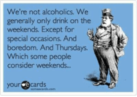 E Cards: We're not alcoholics. We  generally only drink on the E  weekends. Except for  special occasions. And  boredom. And Thursdays.  Which some people  consider weekends...  your e cards