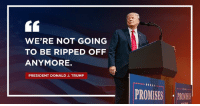 Trump, President, and Donald: WE'RE NOT GOING  TO BE RIPPED OFF  ANYMORE.  PRESIDENT DONALD J. TRUMP  OMSE PR After years of being ripped off by other countries, we're not going to be ripped off anymore.