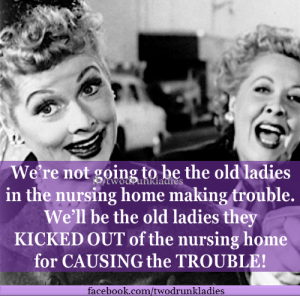 trouble what trouble lol: We're not going tohe the old ladies  in the nursing home making trouble.  We'll be the old ladies they  KICKED OUT of the nursing home  for CAUSING the TROUBLE  facebook.com/twodrunkladies trouble what trouble lol