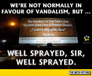 laughoutloud-club:  This. This Right Here, Is Awesome: WE'RE NOT NORMALLY IN  FAVOUR OF VANDALISM, BUT ...  The Greatest Lie Ever Told is that  Vaccines Save Lives & Prevent Disease.  Prove It or Repel the Law  VacLib.org  Paid for by the Anti Voccination League of America & Friends  Jim O'Kelly 219-508-5597  RIAVM  WELL SPRAYED, SIR,  WELL SPRAYED.  THE META PICTURE laughoutloud-club:  This. This Right Here, Is Awesome