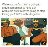 youre not perfect: We're not perfect. We're going to  argue sometimes & have our  problems but I'm never going to stop  loving you! We're in this together.
