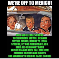 Viva Mexico Putos 🤣 Donde estan mis beneficios cabrones??? Pinche Pendejos venimos a ver futboll y chingar tus primas ... 😂: WE'RE OFF TO MEXICO!  ONCEWEILLEGALLYICROSS  THEIR BORDER, WE WILL DEMAND  VOTING RIGHTS, REFUSE TO LEARN  SPANISH, FLY OUR AMERICAN FLAGS,  SEND ALL OUR MONEY BACK  TO THE USA AND THEN CALL MEXICAN  CITIZENS RACISTS AND BIGOTS  FOR WANTING TO SEND US BACK! GO USA! Viva Mexico Putos 🤣 Donde estan mis beneficios cabrones??? Pinche Pendejos venimos a ver futboll y chingar tus primas ... 😂