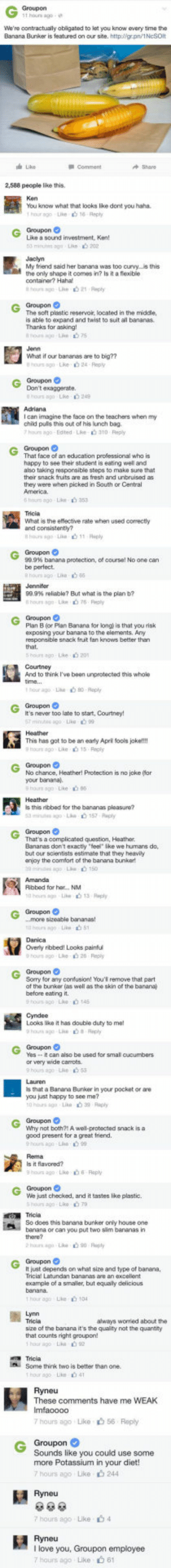 "srsfunny:This Employee From Groupon Is A Genius: We're oontractually obligated to lat you know every time the  Banana Bunker is featured on our ste.httpo/gr.pn/1NeSOlt  Like  2,588 people like this  You know what that looks Ike dont you haha.  Like a sound investment, Ken!  3 minut 3g  My friend said her banana was too curvyis this  the only shape it comes in? is it a flexible  container? Hahal  Groupon  The soft plastic reservoir, located in the midcle  is able to expand and twist to suit all bananas  Thanks for asking  What if our bananas are to big??  I can imagine the face on the teachers when my  child puls this out of his lunch bag  7 ho mago. Edted Lke 310 Reply  That face of an education professional who is  happy to see their student is eating well and  also taking responsible steps to make sure that  their snack fruits are as fresh and unbruised as  they were when picked in South or Central  What is the effective rate when used correctly  8 hours ago uke山11 nephy  99.9% banana protection, of course! No one can  be perfect  hours ago Like 6  999% reliable? But what is the plan b?  Plan B for Plan Banana for long) is that you risk  axposing your banana to the elements. Any  responsible snack fruit fan knows better than  that.  And to think I've been unprotected this whole  hour ago Lie 0-Reply  Groupon  It's never too late to start, Courtney!  This has got to be an early April fools joke!!  hours ag Like 15 Raply  No chance, Heather! Protection is no joke (for  your bananal  s this ribbed for the bananas pleasure?  That's a complicated question, Heather  Bananas dont exactly feel"" Ske we humans do,  but our scientists estimate that they heaviy  anjay the comfort of the banana bunker  Rbbed for her.., NM  hours ag Like 13 Rply  -.more sizeable bananas!  hours ago e 51  Danica  Overly ribbed! Looks painful  hours ago e 26 Reply  Sorry for any confusion! You' remove that part  ot the bunker (as well as the skin of the banana)  Looks like it has double duty to ma  Yescan also be used tor smal cucumbers  or very wide carrots  hours ago Le  s that a Banana Bunker in your pocket or are  you just happy to see me?  Groupon  Why not both?: A well-protected snack is a  good present for a great friend.  9 hours ago Lik  6-Roply  We just checked, and it tastes like plastic  0 Lke 79  Tricia  So does this banana bunker only house one  banana or can you put two slim bananas in  Groupon C  It just depends on what size and type of banana,  Tricial Latundan bananas are an excellent  example of a smaller,but equally delicious  always worried about the  size of the banana it's the quality not the quantity  that counts right groupon!  Some think two is better than one.  These comments have me WEAK  hours ago Like 56 Reply  Groupon  Sounds like you could use some  more Potassium in your diet!  7 hours ago Like 244  Ryneu  7 hours ago Like 4  I love you, Groupon employee  7 hours ago Like 61 srsfunny:This Employee From Groupon Is A Genius"