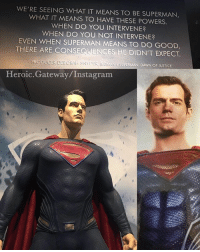 Instagram, Memes, and Superman: WE'RE SEEING WHAT IT MEANS TO BE SUPERMAN,  WHAT IT MEANS TO HAVE THESE POWERS.  WHEN DO YOU INTERVENE?  WHEN DO YOU NOT INTERVENE?  EVEN WHEN SUPERMAN MEANS TO DO GOOD,  THERE ARE CONSEQUENCES HE DIDN'T EXPECT.  PRODUCER DEBORAH SNYDER BAT  Heroic.Gateway/Instagram By Producer Deborah Snyder BatmanvSupermanDawnofJustice Superman ZackSnyder wbstudiotour dccomics HenryCavill warnerbros dccinematicuniverse dcextendeduniverse dceu dcfilms ManofSteel BatmanvSuperman DawnofJustice SuicideSquad WonderWoman JusticeLeague Aquaman TheBatman GothamCitySirens TheFlash Nightwing Batgirl Cyborg GreenLanternCorp heroic_gateway @wbpictures @heroic.gateway - . . . . . -Make Sure to Give this Post a LIKE and be so kindly Leave your thoughts and comments below. Make sure to turn on Accounts Post-Notification for more of our Daily Awesome DCEU posts.