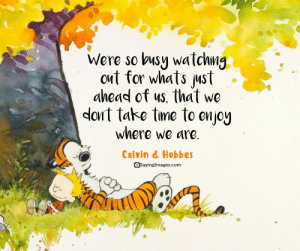 Motivational quotes – Most Inspiration Quotes With Pictures #sayingimages #motivationalquotes #motivationalquote #inspirationalquotes: Were so busy watchng  out for whats ust  ahead of us, that we  dont take tme to enjoy  where we are.  Calvin & Hobbes  Sayinglmages.com Motivational quotes – Most Inspiration Quotes With Pictures #sayingimages #motivationalquotes #motivationalquote #inspirationalquotes