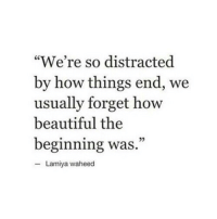 """Beautiful, How, and End: """"We're so distracted  by how things end, we  usually forget how  beautiful the  beginning was.""""  Lamiya waheed"""