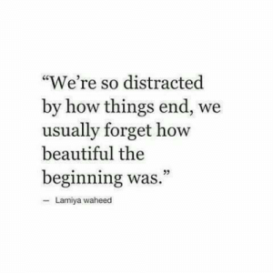 "distracted: ""We're so distracted  by how things end, we  usually forget how  beautiful the  beginning was  Lamiya waheed"