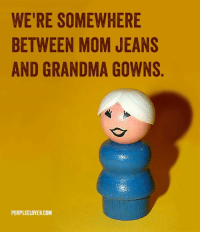 Grandma, Memes, and 🤖: WERE SOMEWHERE  BETWEEN MOM JEANS  AND GRANDMA GOWNS  PURPLECLOVER.COM