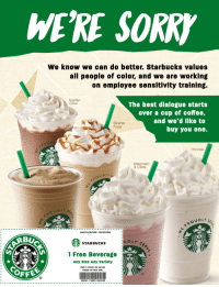 Starbucks: WE'RE SORR  We know we can do better. Starbucks values  all people of color, and we are working  on employee sensitivity training.  The best dialogue starts  over a cup of coffee,  and we'd like to  buy you one.  Cocoa  Bananas  Foster  Horchata  Watermelon  & Crème  OUDLY  OUDLy  OUDLYS  Valid 04/18/2018 05/29/2018  STARBUCKS  1 Free Beverage  Any Size Any Variety  Limit 1 coupon per person  People of Color only  Tv  22091-74203-023910