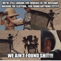 US Government be like...: WERE STILL LOOKING FOREVIDENCEOFTHE RUSSIANS  HACKING THE ELECTION YOU FOUNDANYTHINGYET  WE AINT FOUND SHIT!!! US Government be like...