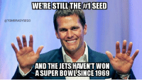 Memes, Jets, and Brady: WERE STILL THE H1 SEED  @TOM BRADY SEGO  AND THE JETS HAVEN'T WON  ASUPER BOWL SINCE 1969 CALM TF DOWN